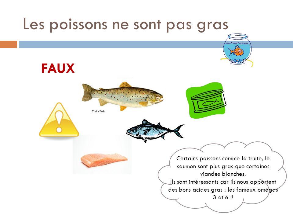 Les poissons ne sont pas gras FAUX Certains poissons comme la truite, le saumon sont plus gras que certaines viandes blanches.