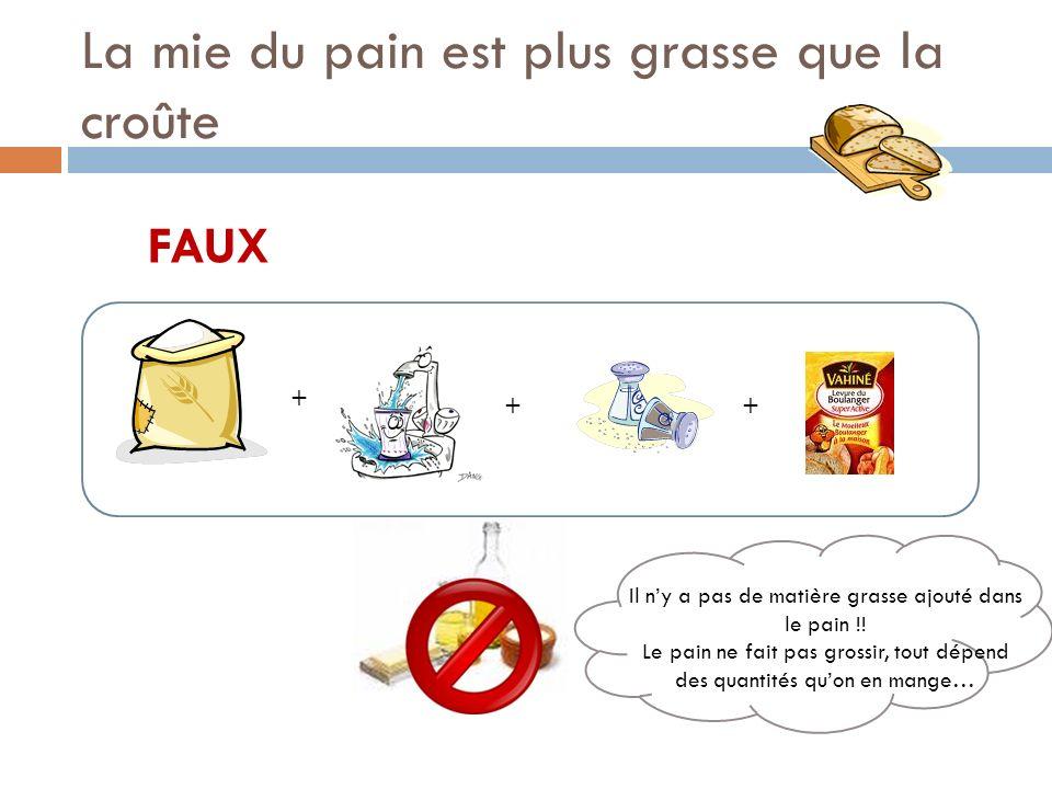 La mie du pain est plus grasse que la croûte FAUX + ++ Il ny a pas de matière grasse ajouté dans le pain !.