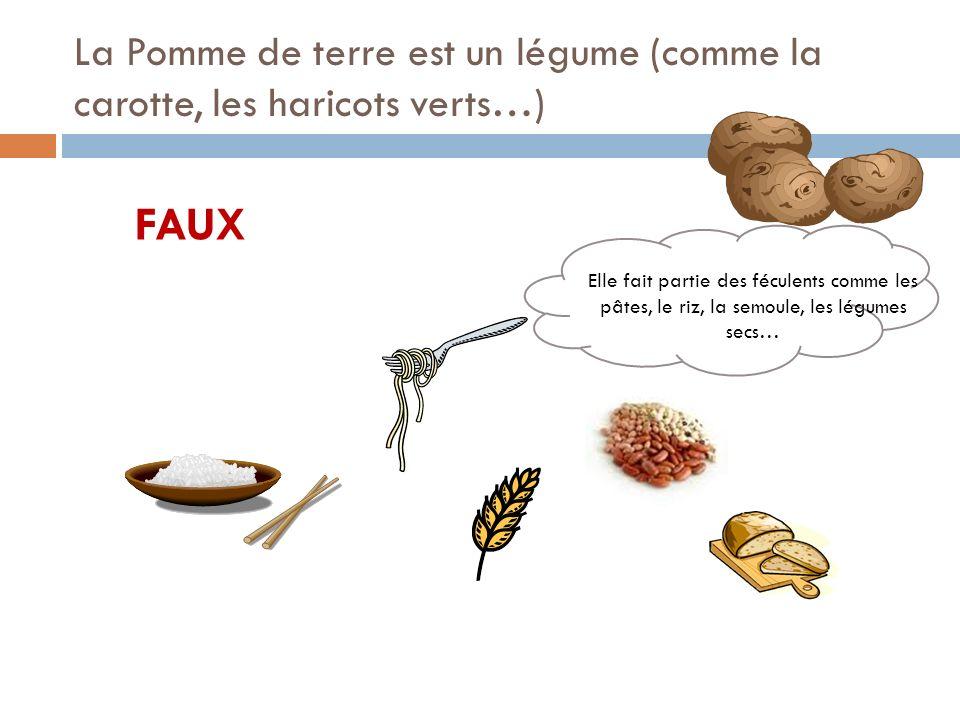 La Pomme de terre est un légume (comme la carotte, les haricots verts…) FAUX Elle fait partie des féculents comme les pâtes, le riz, la semoule, les légumes secs…