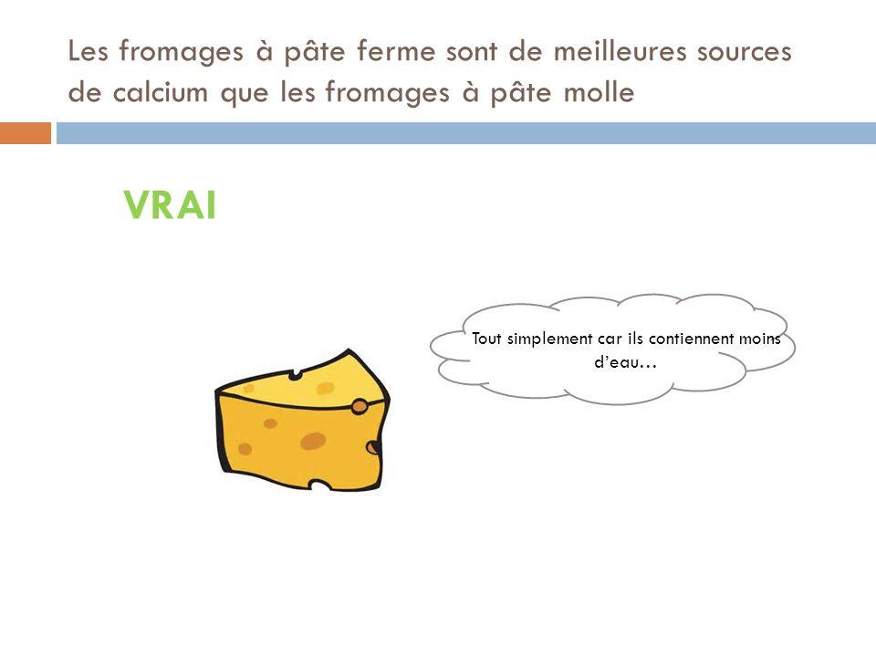 Les fromages à pâte ferme sont de meilleures sources de calcium que les fromages à pâte molle VRAI Tout simplement car ils contiennent moins deau…