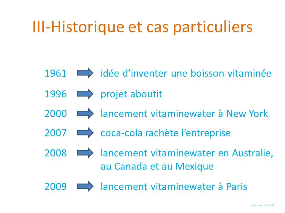 III-Historique et cas particuliers Vitamin water, te quiero. 1961 idée dinventer une boisson vitaminée 1996 projet aboutit 2000 lancement vitaminewate
