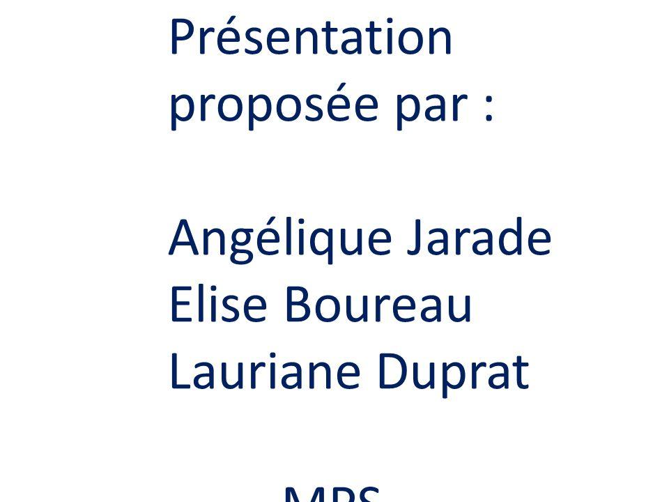Présentation proposée par : Angélique Jarade Elise Boureau Lauriane Duprat MPS