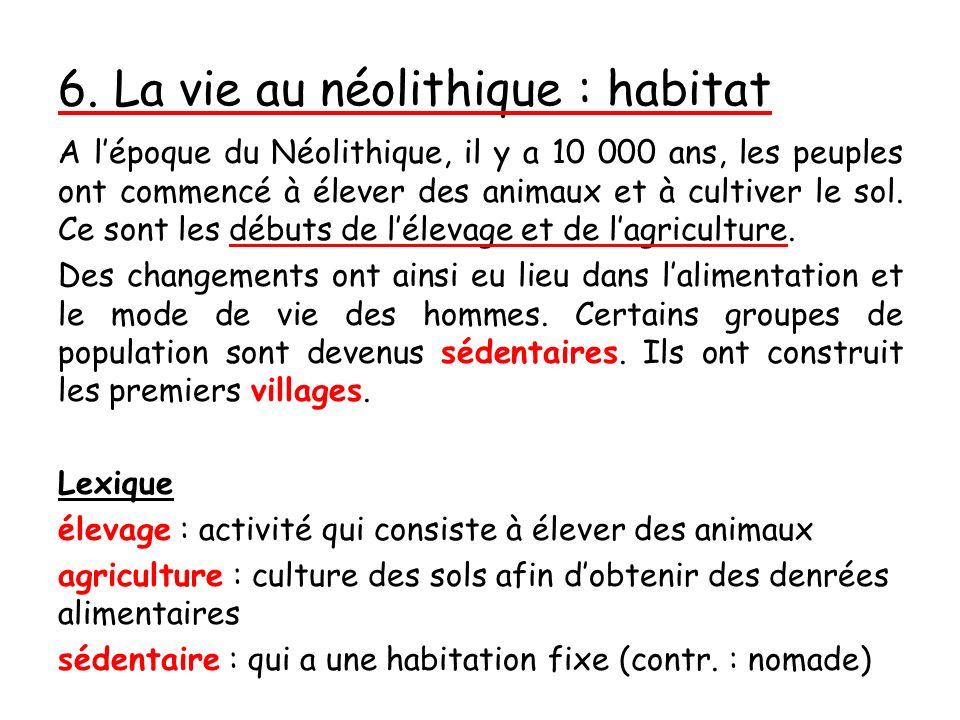 6. La vie au néolithique : habitat A lépoque du Néolithique, il y a 10 000 ans, les peuples ont commencé à élever des animaux et à cultiver le sol. Ce