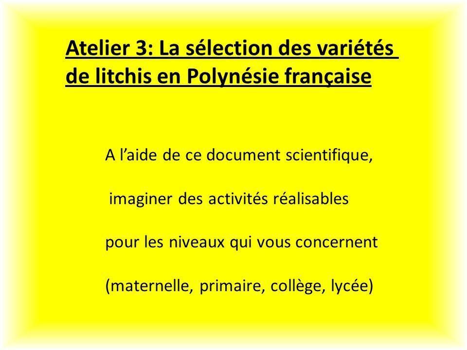 Atelier 3: La sélection des variétés de litchis en Polynésie française A laide de ce document scientifique, imaginer des activités réalisables pour les niveaux qui vous concernent (maternelle, primaire, collège, lycée)