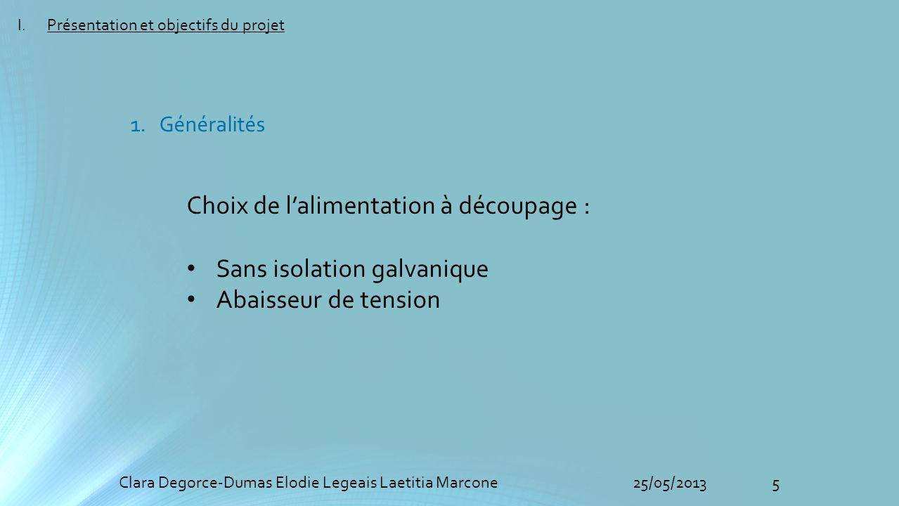 5Clara Degorce-Dumas Elodie Legeais Laetitia Marcone25/05/2013 Choix de lalimentation à découpage : Sans isolation galvanique Abaisseur de tension I.Présentation et objectifs du projet 1.