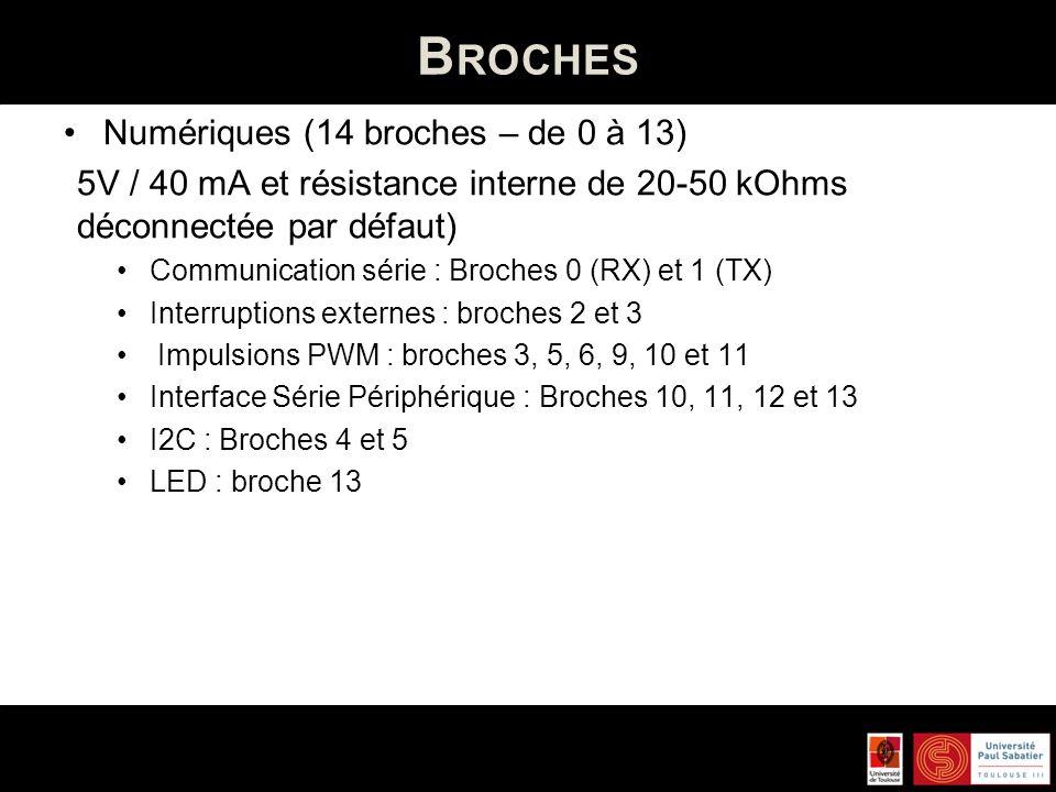B ROCHES Numériques (14 broches – de 0 à 13) 5V / 40 mA et résistance interne de 20-50 kOhms déconnectée par défaut) Communication série : Broches 0 (