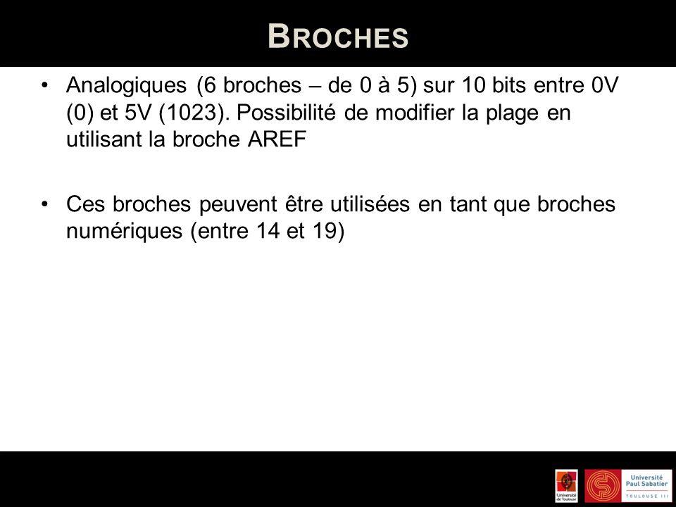B ROCHES Analogiques (6 broches – de 0 à 5) sur 10 bits entre 0V (0) et 5V (1023). Possibilité de modifier la plage en utilisant la broche AREF Ces br