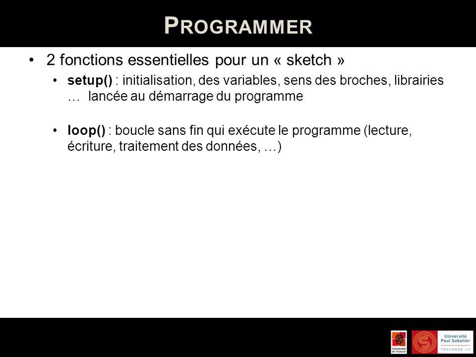 P ROGRAMMER Utilisation des entrées/sorties – configurer les broches pinMode(broche, mode) Broche : numéro de la broche Mode : INPUT ou OUTPUT Ex : int ledPin = 13; // led sur le pin 13 void setup() { pinMode(ledPin, OUTPUT); // LED en sortie }