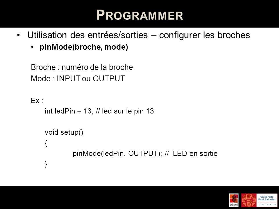 P ROGRAMMER Utilisation des entrées/sorties – configurer les broches pinMode(broche, mode) Broche : numéro de la broche Mode : INPUT ou OUTPUT Ex : in
