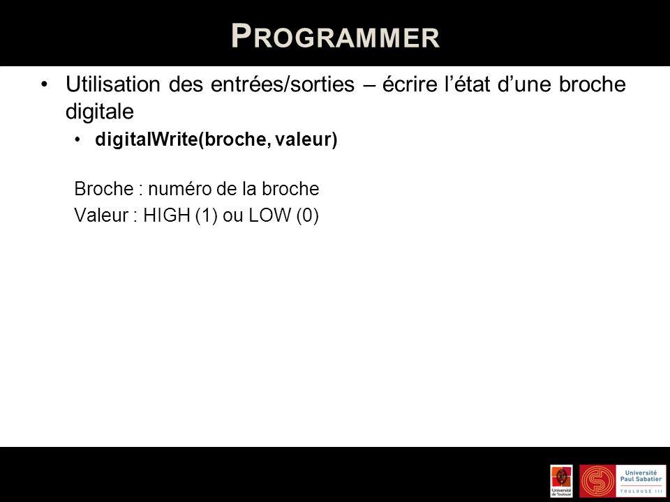 P ROGRAMMER Utilisation des entrées/sorties – écrire létat dune broche digitale digitalWrite(broche, valeur) Broche : numéro de la broche Valeur : HIG