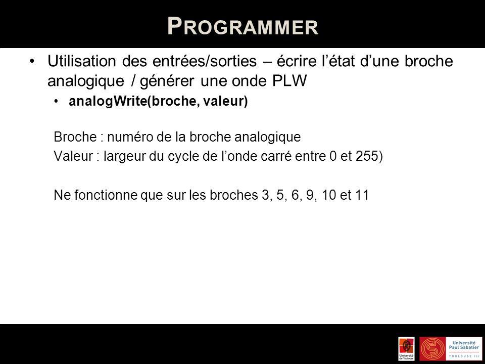 P ROGRAMMER Utilisation des entrées/sorties – écrire létat dune broche analogique / générer une onde PLW analogWrite(broche, valeur) Broche : numéro d