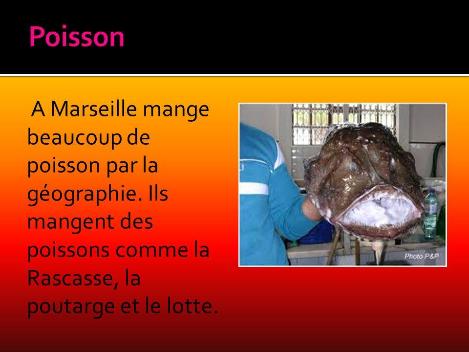 A Marseille mange beaucoup de poisson par la géographie. Ils mangent des poissons comme la Rascasse, la poutarge et le lotte.