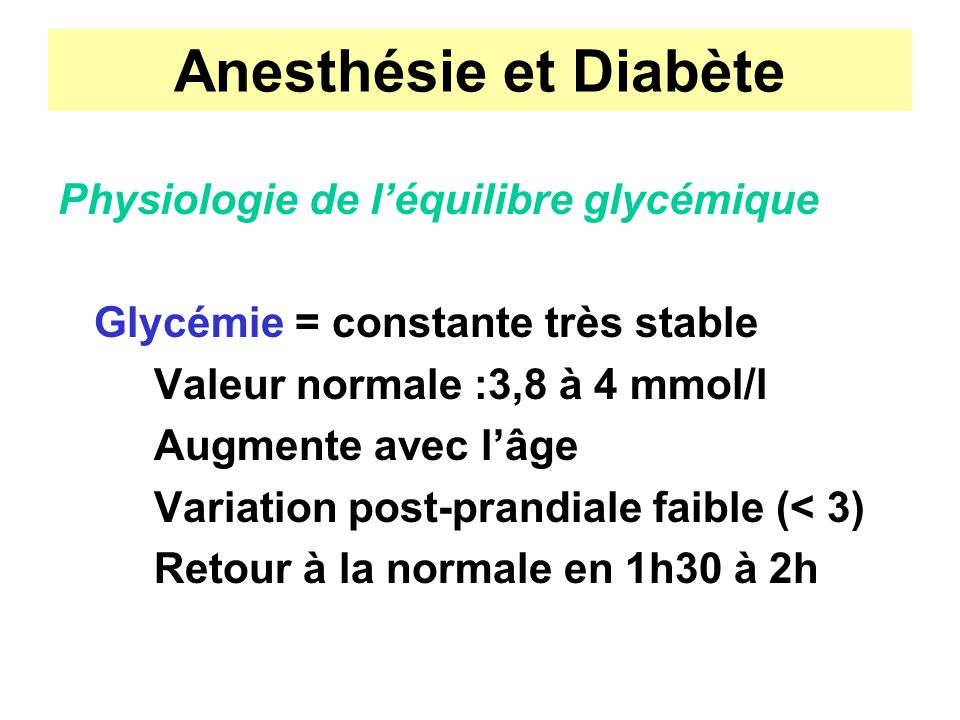 Anesthésie et Diabète Physiologie de léquilibre glycémique Glycémie = constante très stable Valeur normale :3,8 à 4 mmol/l Augmente avec lâge Variatio