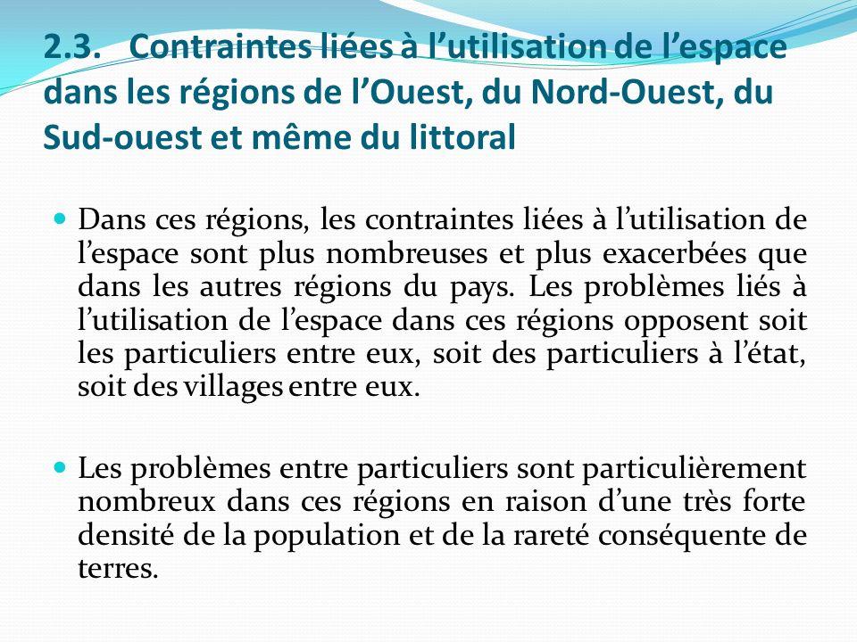 2.3.Contraintes liées à lutilisation de lespace dans les régions de lOuest, du Nord-Ouest, du Sud-ouest et même du littoral Dans ces régions, les contraintes liées à lutilisation de lespace sont plus nombreuses et plus exacerbées que dans les autres régions du pays.
