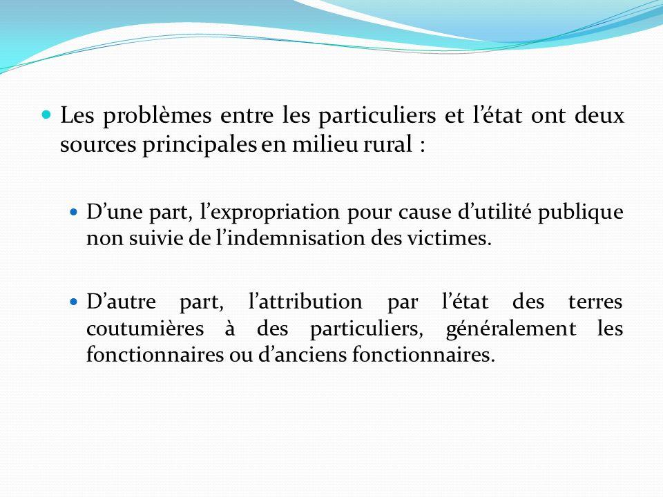 Les problèmes entre les particuliers et létat ont deux sources principales en milieu rural : Dune part, lexpropriation pour cause dutilité publique non suivie de lindemnisation des victimes.