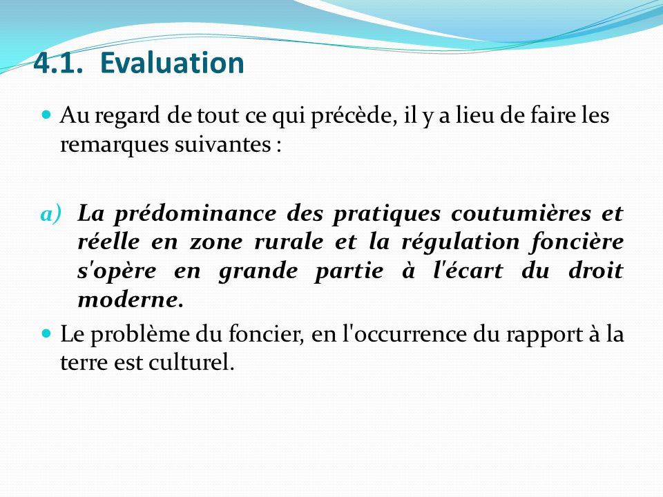 4.1.Evaluation Au regard de tout ce qui précède, il y a lieu de faire les remarques suivantes : a) La prédominance des pratiques coutumières et réelle en zone rurale et la régulation foncière s opère en grande partie à l écart du droit moderne.