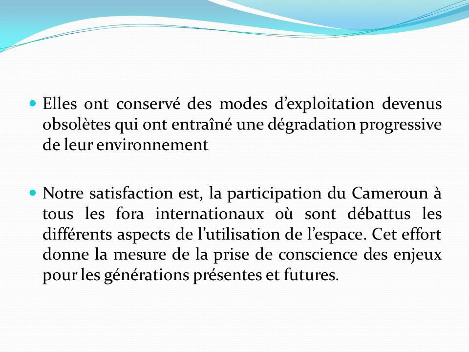 Elles ont conservé des modes dexploitation devenus obsolètes qui ont entraîné une dégradation progressive de leur environnement Notre satisfaction est, la participation du Cameroun à tous les fora internationaux où sont débattus les différents aspects de lutilisation de lespace.