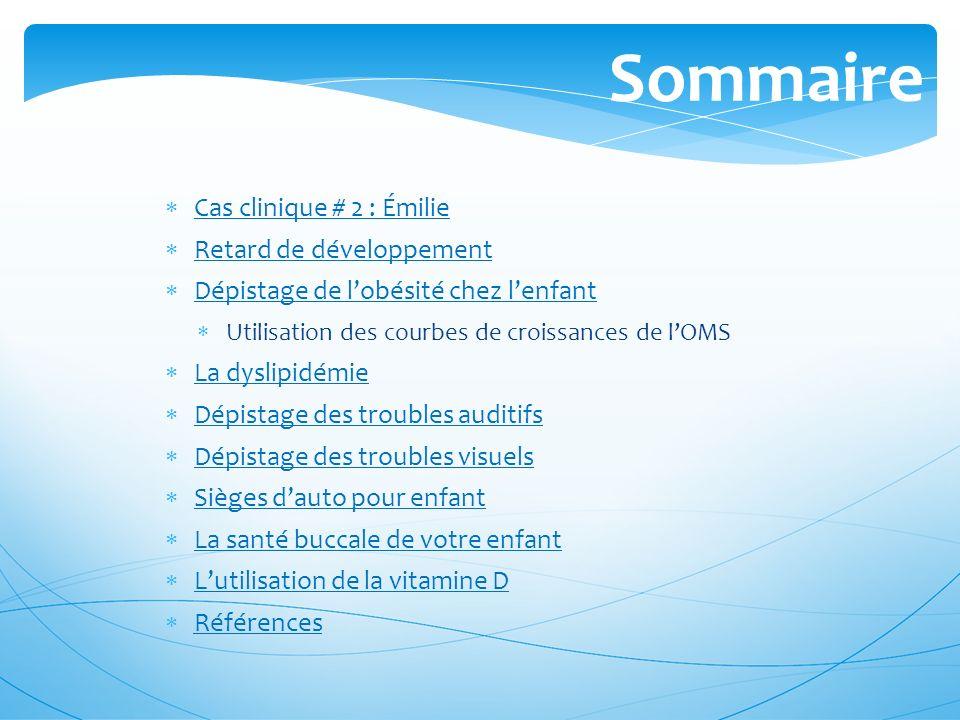 Sommaire Cas clinique # 2 : Émilie Retard de développement Dépistage de lobésité chez lenfant Utilisation des courbes de croissances de lOMS La dyslip