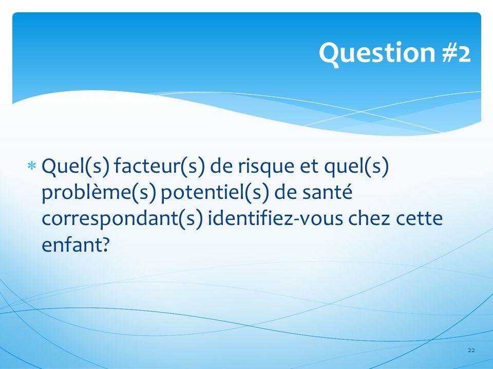 Quel(s) facteur(s) de risque et quel(s) problème(s) potentiel(s) de santé correspondant(s) identifiez-vous chez cette enfant? Question #2 22