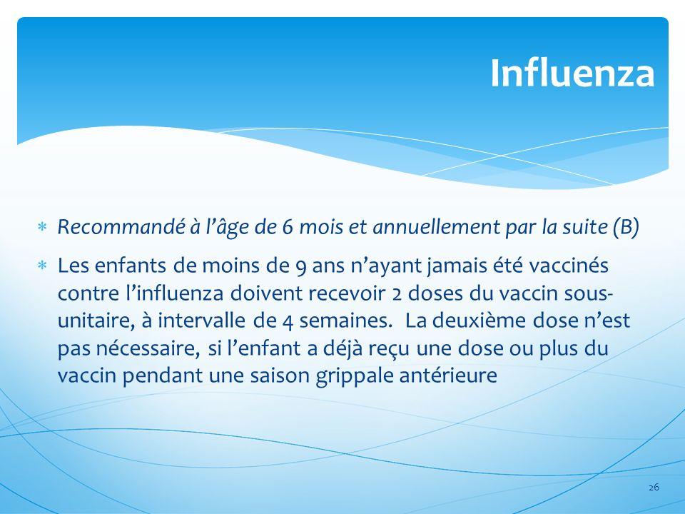 Recommandé à lâge de 6 mois et annuellement par la suite (B) Les enfants de moins de 9 ans nayant jamais été vaccinés contre linfluenza doivent recevo