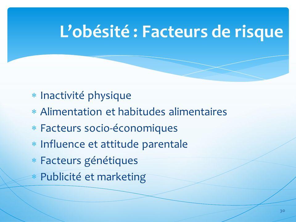 Lobésité : Facteurs de risque Inactivité physique Alimentation et habitudes alimentaires Facteurs socio-économiques Influence et attitude parentale Fa