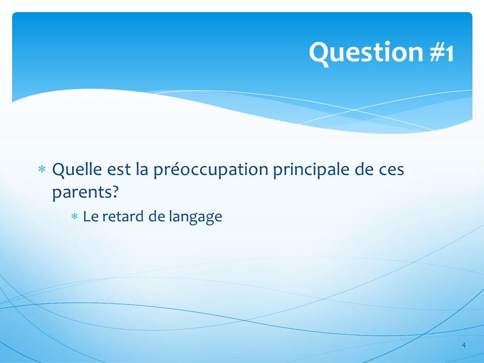 Question #1 4 Quelle est la préoccupation principale de ces parents? Le retard de langage
