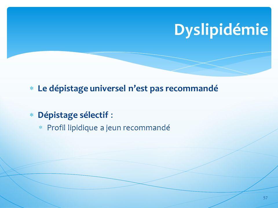 Dyslipidémie Le dépistage universel nest pas recommandé Dépistage sélectif : Profil lipidique a jeun recommandé 57