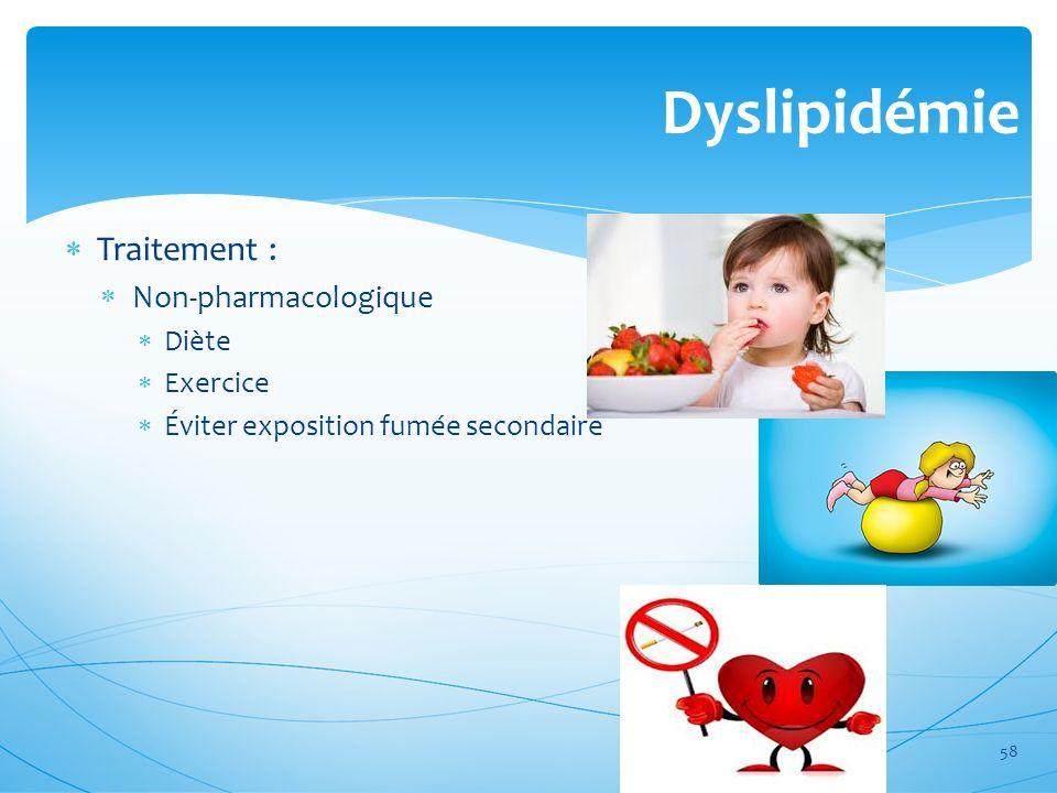 Dyslipidémie Traitement : Non-pharmacologique Diète Exercice Éviter exposition fumée secondaire 58