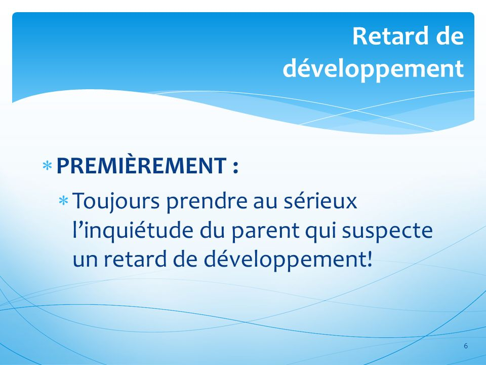 Retard de développement PREMIÈREMENT : Toujours prendre au sérieux linquiétude du parent qui suspecte un retard de développement! 6