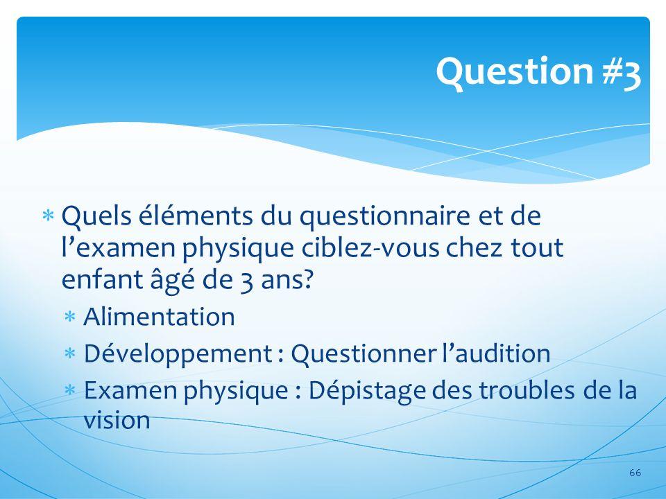 Quels éléments du questionnaire et de lexamen physique ciblez-vous chez tout enfant âgé de 3 ans? Alimentation Développement : Questionner laudition E
