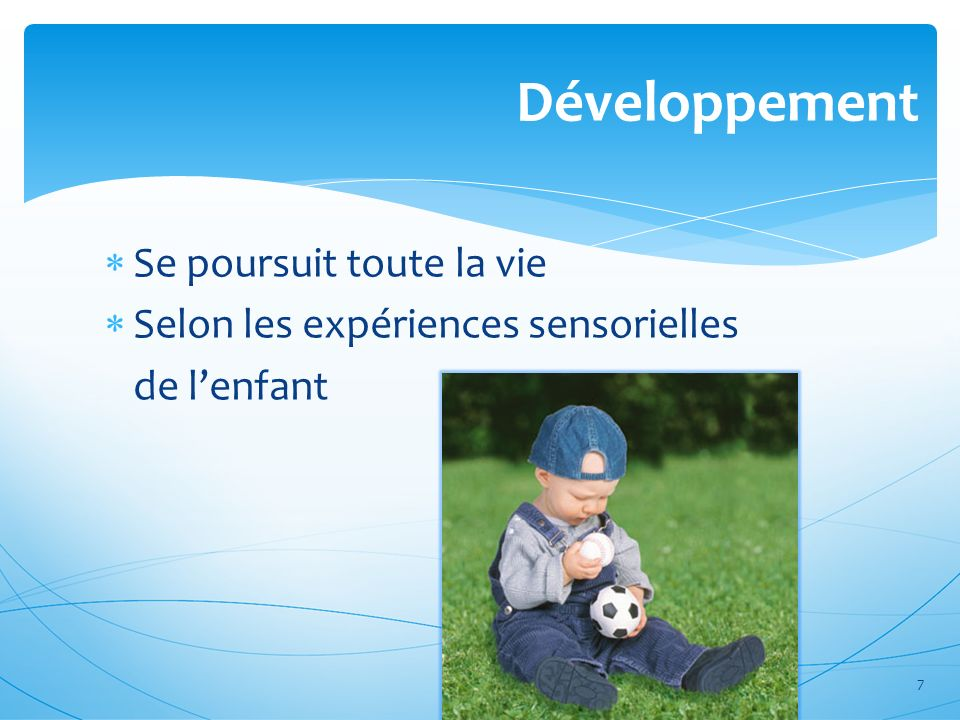 Développement Se poursuit toute la vie Selon les expériences sensorielles de lenfant 7