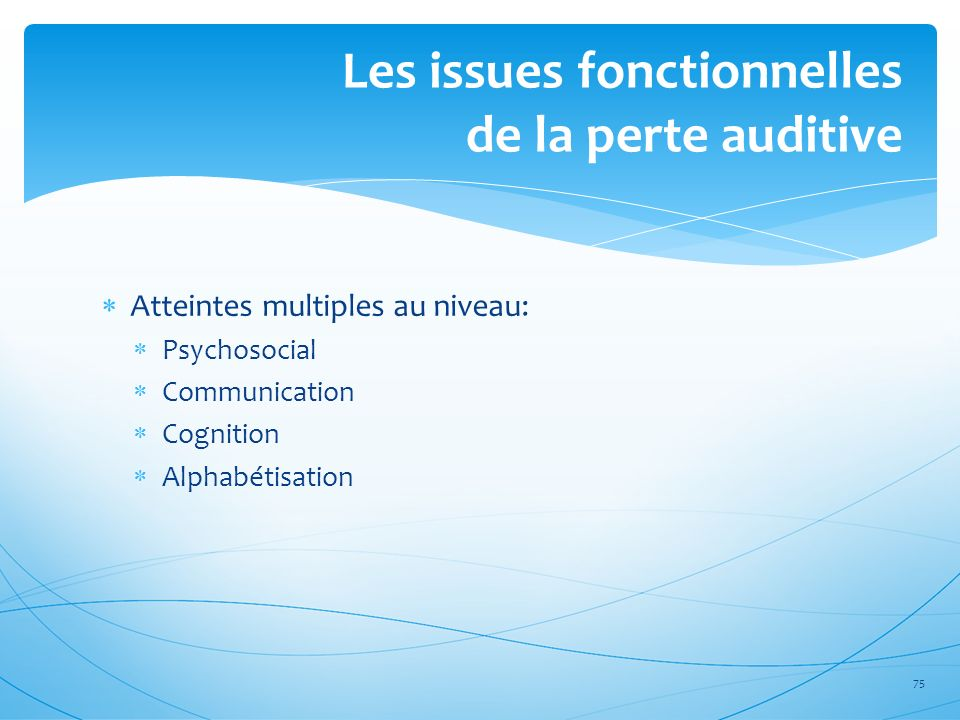 Atteintes multiples au niveau: Psychosocial Communication Cognition Alphabétisation 75 Les issues fonctionnelles de la perte auditive