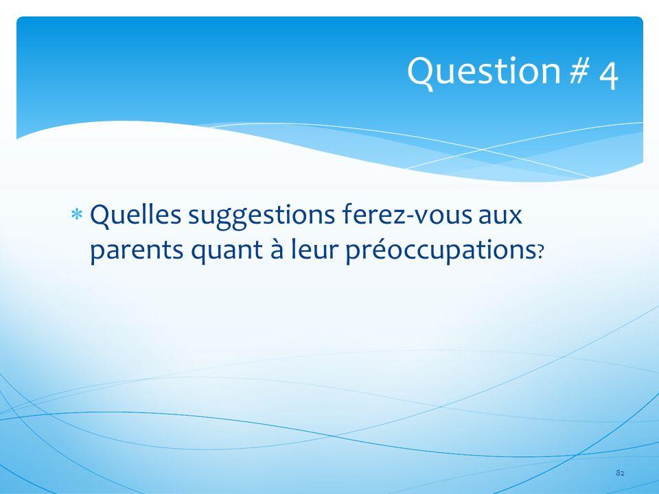 Quelles suggestions ferez-vous aux parents quant à leur préoccupations ? 82 Question # 4