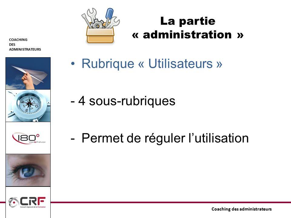 COACHINGDESADMINISTRATEURS Coaching des administrateurs La partie « administration » Rubrique « Utilisateurs » - 4 sous-rubriques -Permet de réguler l
