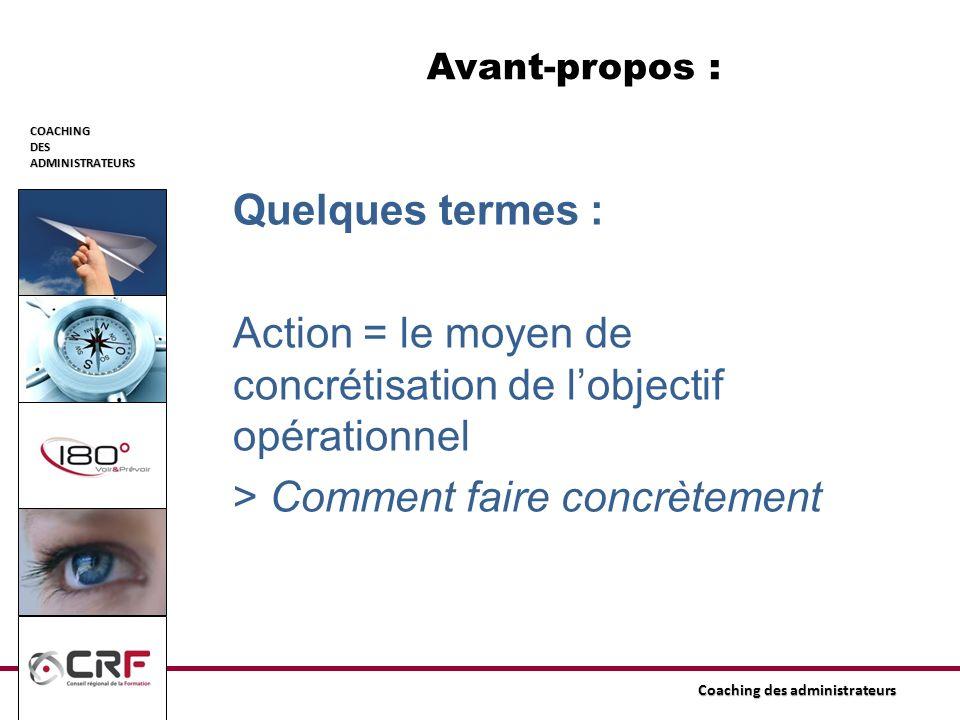 COACHINGDESADMINISTRATEURS Coaching des administrateurs Avant-propos : Quelques termes : Action = le moyen de concrétisation de lobjectif opérationnel
