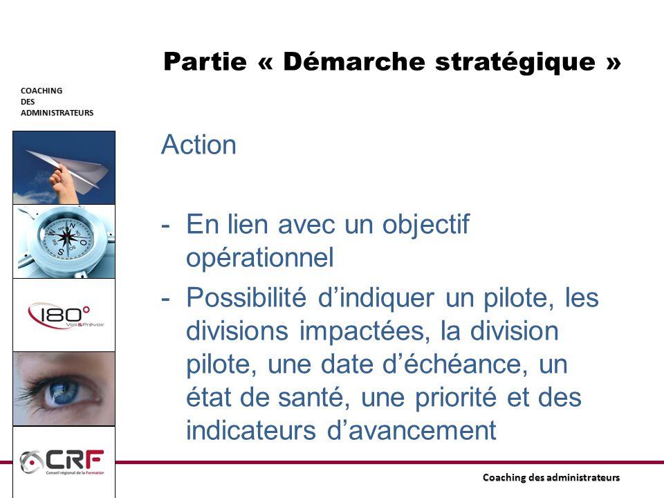 COACHINGDESADMINISTRATEURS Coaching des administrateurs Partie « Démarche stratégique » Action -En lien avec un objectif opérationnel -Possibilité din