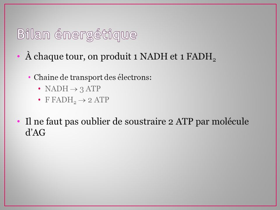 À chaque tour, on produit 1 NADH et 1 FADH 2 Chaine de transport des électrons: NADH 3 ATP F FADH 2 2 ATP Il ne faut pas oublier de soustraire 2 ATP p