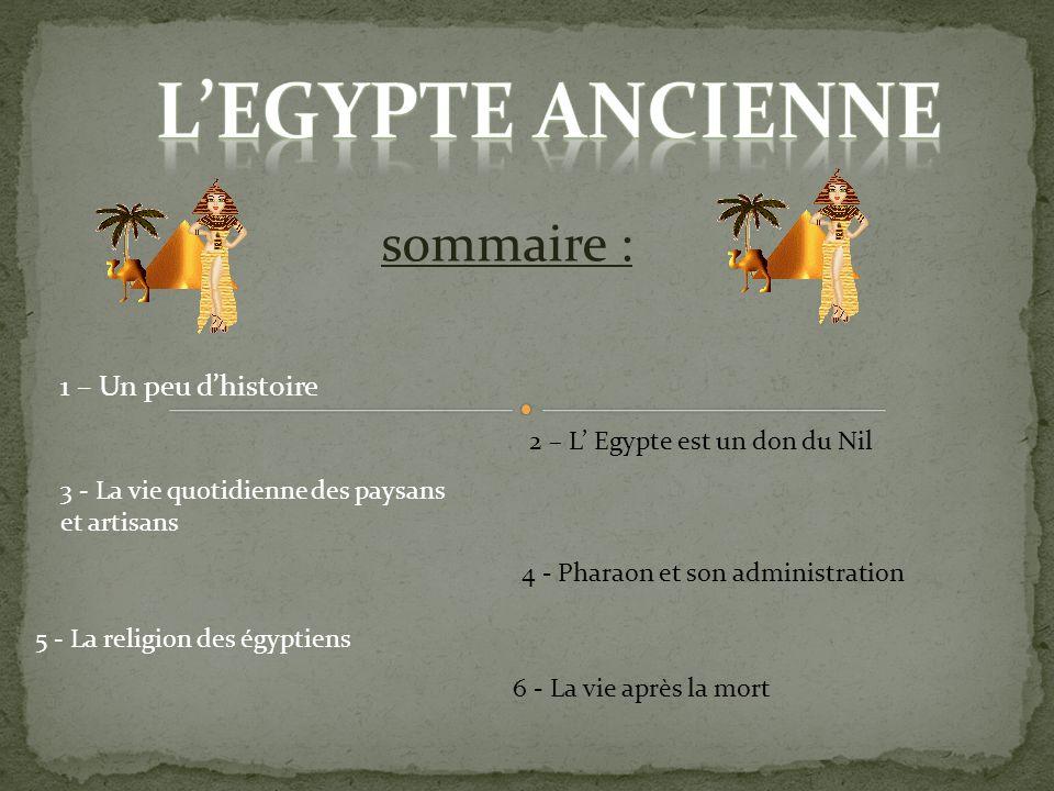 sommaire : 1 – Un peu dhistoire 2 – L Egypte est un don du Nil 3 - La vie quotidienne des paysans et artisans 4 - Pharaon et son administration 5 - La