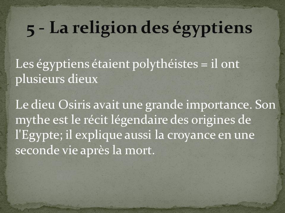 5 - La religion des égyptiens Les égyptiens étaient polythéistes = il ont plusieurs dieux Le dieu Osiris avait une grande importance. Son mythe est le