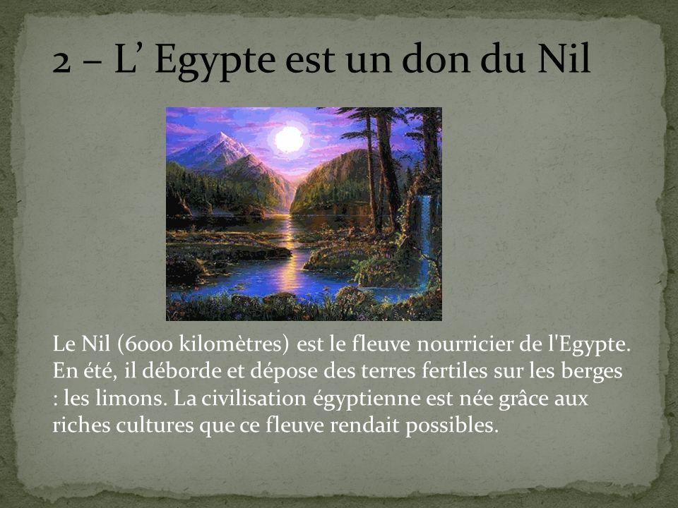 2 – L Egypte est un don du Nil Le Nil (6000 kilomètres) est le fleuve nourricier de l'Egypte. En été, il déborde et dépose des terres fertiles sur les