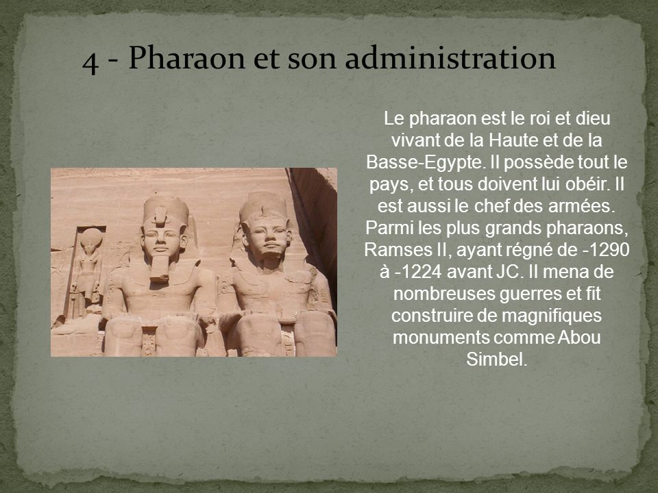 4 - Pharaon et son administration Le pharaon est le roi et dieu vivant de la Haute et de la Basse-Egypte. Il possède tout le pays, et tous doivent lui