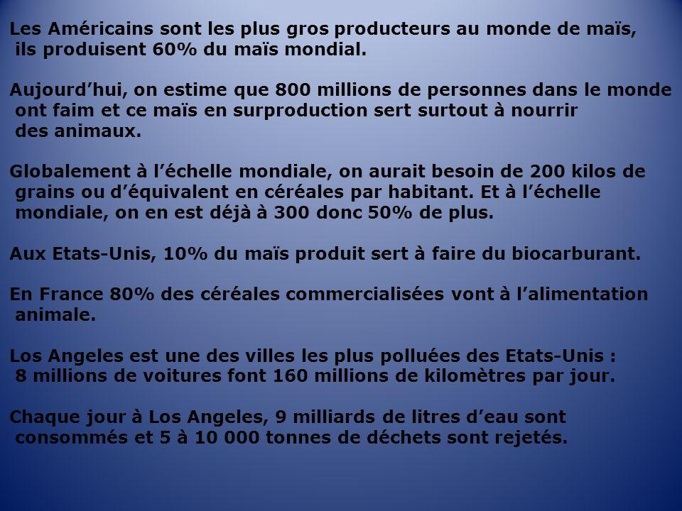 Les Américains sont les plus gros producteurs au monde de maïs, ils produisent 60% du maïs mondial. Aujourdhui, on estime que 800 millions de personne