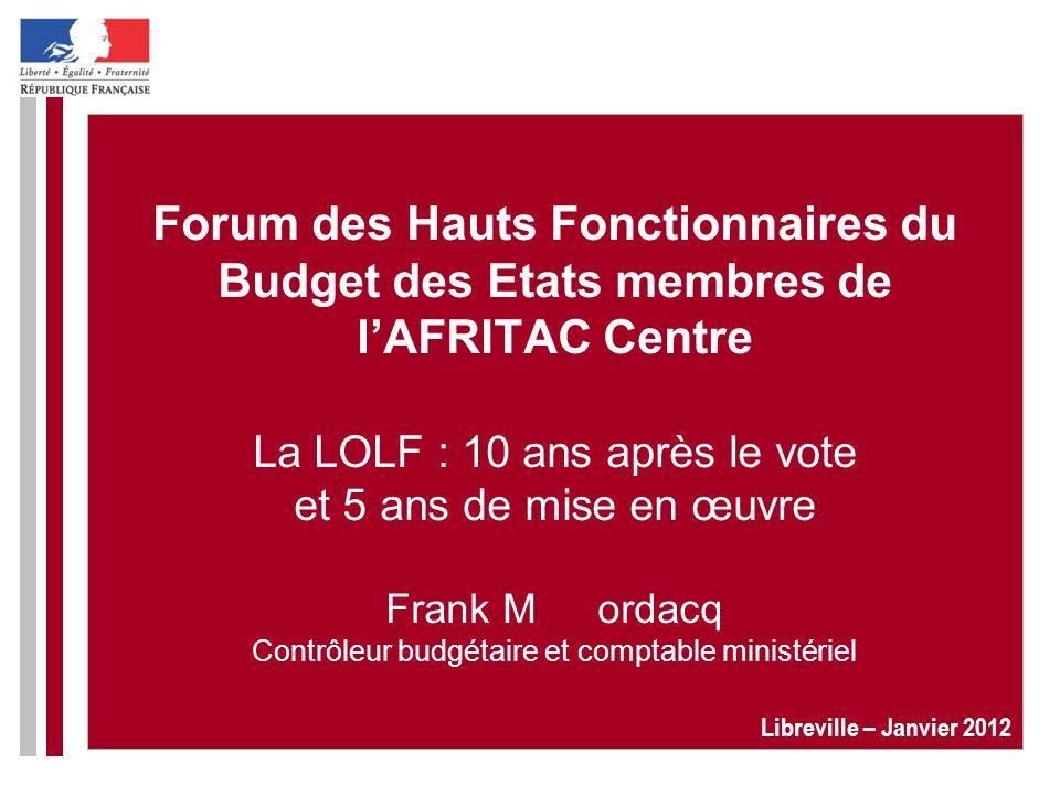 Forum des Hauts Fonctionnaires du Budget des Etats membres de lAFRITAC Centre La LOLF : 10 ans après le vote et 5 ans de mise en œuvre Frank Mordacq C