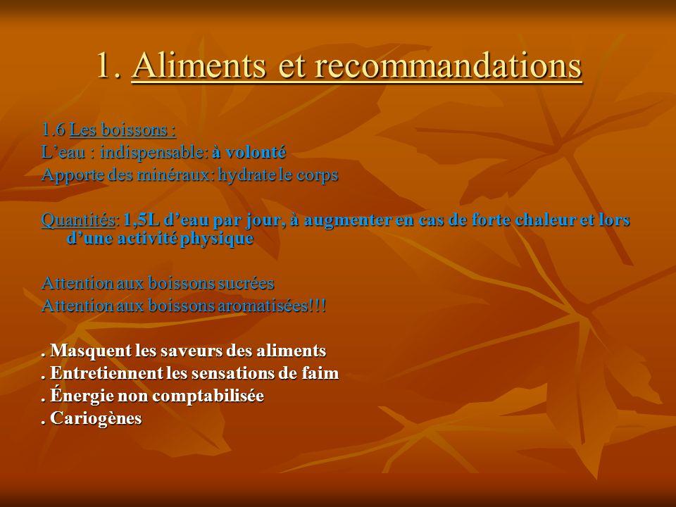 1. Aliments et recommandations 1.6 Les boissons : Leau : indispensable: à volonté Apporte des minéraux: hydrate le corps Quantités: 1,5L deau par jour