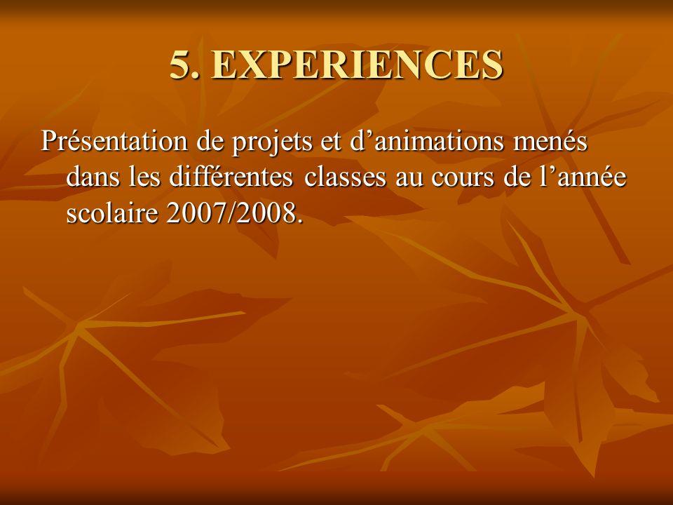 5. EXPERIENCES Présentation de projets et danimations menés dans les différentes classes au cours de lannée scolaire 2007/2008.