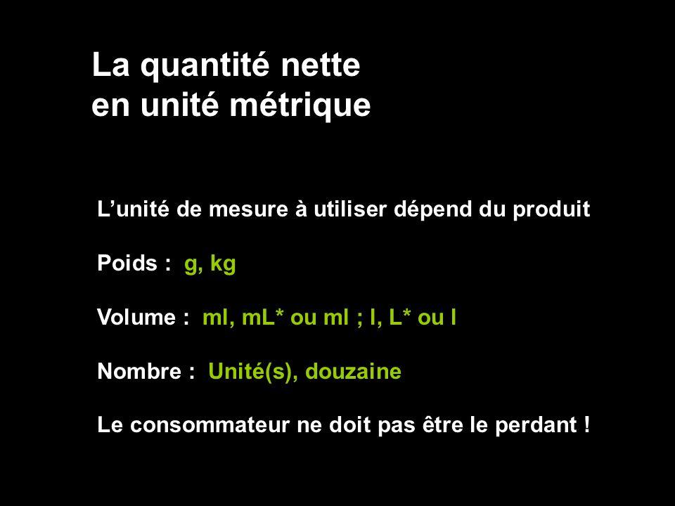 La quantité nette en unité métrique Lunité de mesure à utiliser dépend du produit Poids : g, kg Volume : ml, mL* ou ml ; l, L* ou l Nombre : Unité(s),