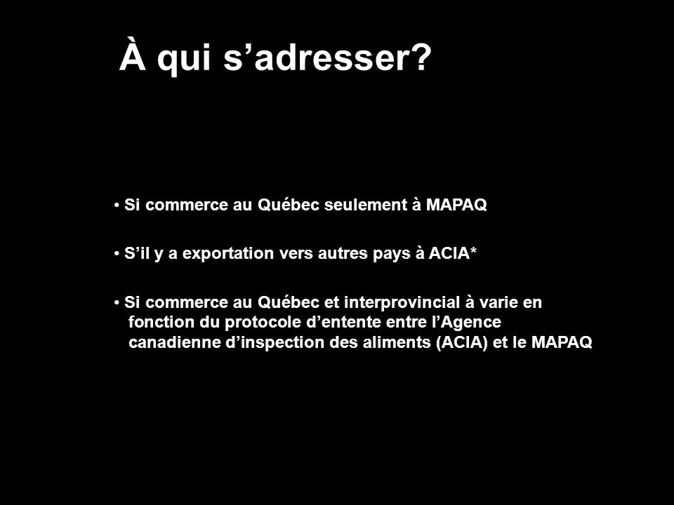 À qui sadresser? Si commerce au Québec seulement à MAPAQ Sil y a exportation vers autres pays à ACIA* Si commerce au Québec et interprovincial à varie
