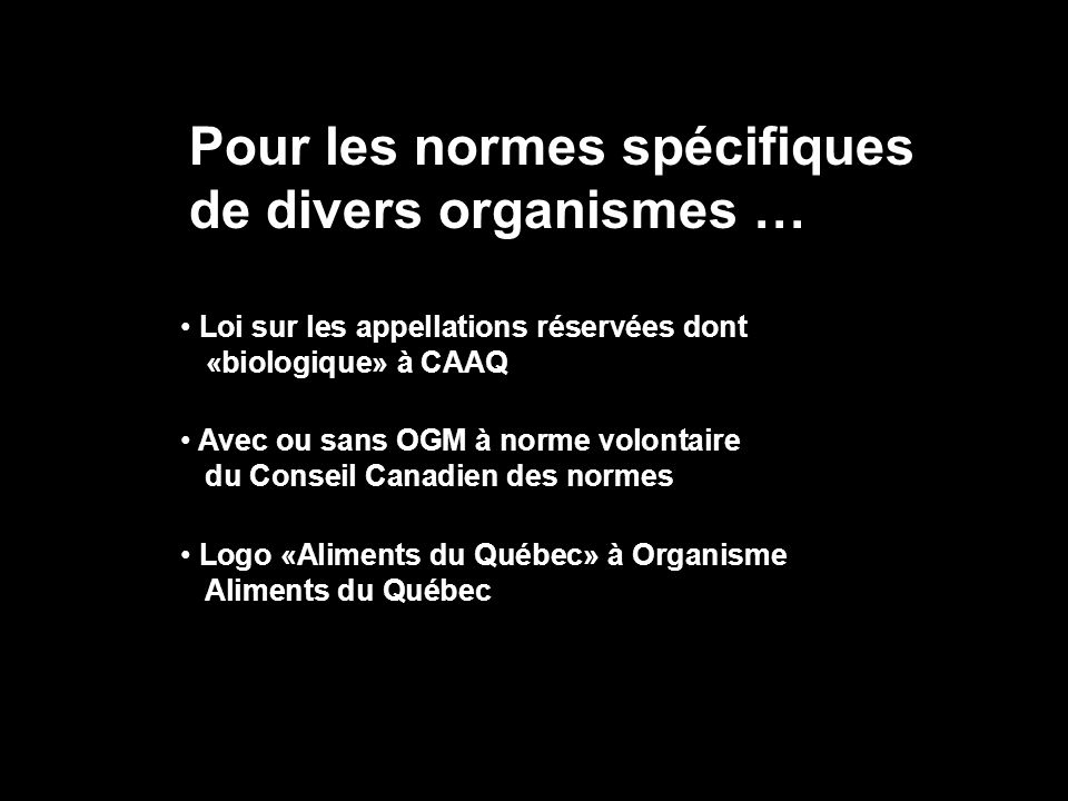Pour les normes spécifiques de divers organismes … Loi sur les appellations réservées dont «biologique» à CAAQ Avec ou sans OGM à norme volontaire du