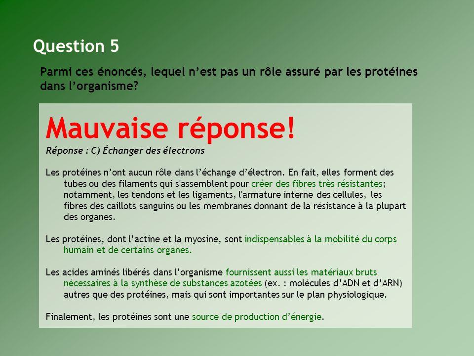 Parmi ces énoncés, lequel nest pas un rôle assuré par les protéines dans lorganisme? Question 5 Mauvaise réponse! Réponse : C) Échanger des électrons