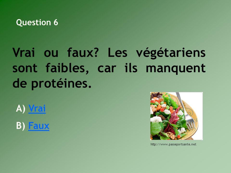 Vrai ou faux? Les végétariens sont faibles, car ils manquent de protéines. A) VraiVrai B) FauxFaux http://www.passeportsante.net Question 6